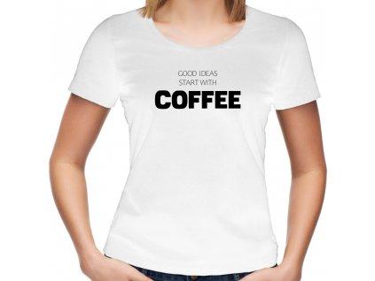 Dámské tričko pro milovnice kávy Good ideas start with Coffee bílé