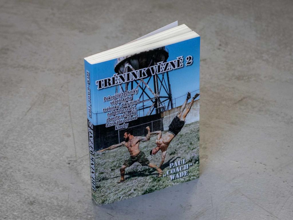 """Kniha TRÉNINK VĚZNĚ 2 - Pokročilé techniky vězeňského tréninku, díky nimž naberete svaly, zbavíte se špeků a získáte ocelové klouby od Paul """"Coach"""" Wade"""