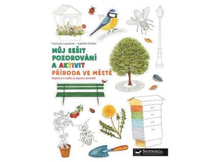 Můj sešit pozorování a aktivit Příroda ve městě, Francois Lasserre, zlatavelryba.cz 1